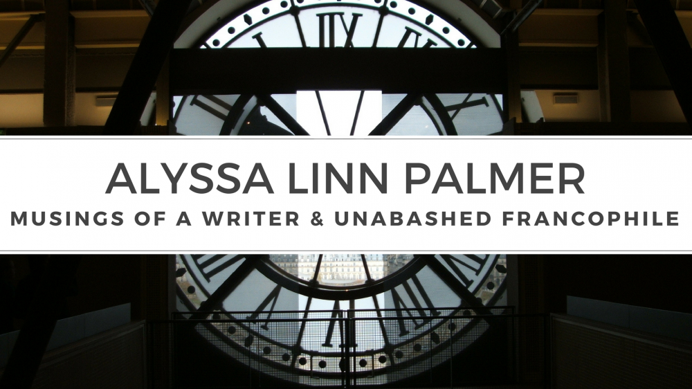 Musings of a Writer and Unabashed Francophile, by Alyssa Linn Palmer